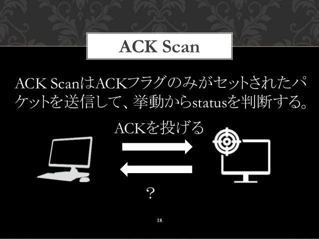 18 ACK ScanはACKフラグのみがセットされたパ ケットを送信して、挙動からstatusを判断する。 ACKを投げる ? ACK Scan