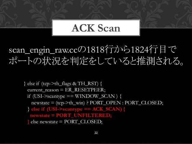 ACK Scan 22 } else if (tcp->th_flags & TH_RST) { current_reason = ER_RESETPEER; if (USI->scantype == WINDOW_SCAN ) { newst...