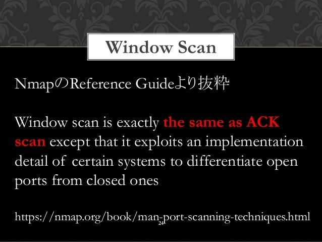 Window Scan 24 NmapのReference Guideより抜粋 Window scan is exactly the same as ACK scan except that it exploits an implementat...