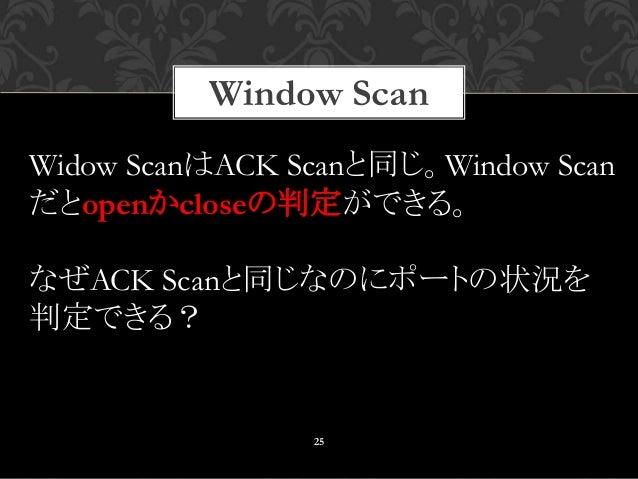 Window Scan 25 Widow ScanはACK Scanと同じ。Window Scan だとopenかcloseの判定ができる。 なぜACK Scanと同じなのにポートの状況を 判定できる?