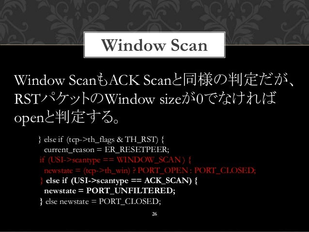 Window Scan 26 } else if (tcp->th_flags & TH_RST) { current_reason = ER_RESETPEER; if (USI->scantype == WINDOW_SCAN ) { ne...