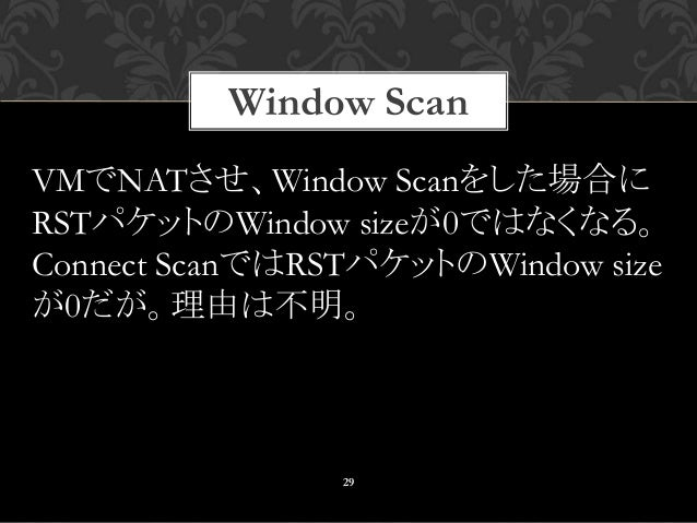 Window Scan 29 VMでNATさせ、Window Scanをした場合に RSTパケットのWindow sizeが0ではなくなる。 Connect ScanではRSTパケットのWindow size が0だが。理由は不明。