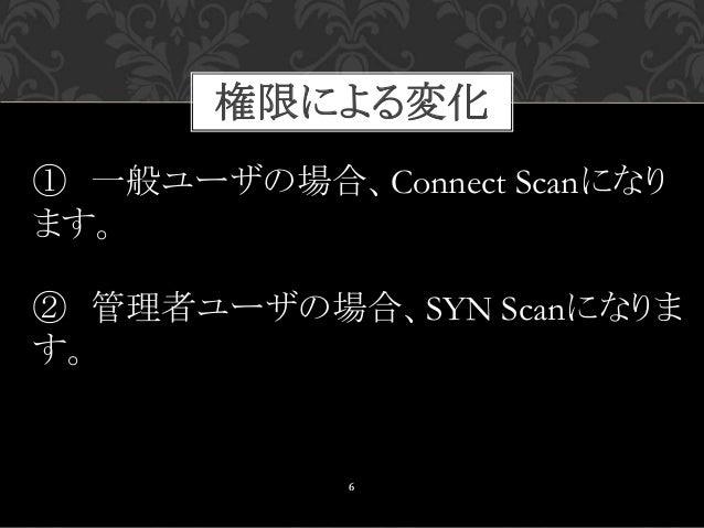 権限による変化 6 ① 一般ユーザの場合、Connect Scanになり ます。 ② 管理者ユーザの場合、SYN Scanになりま す。