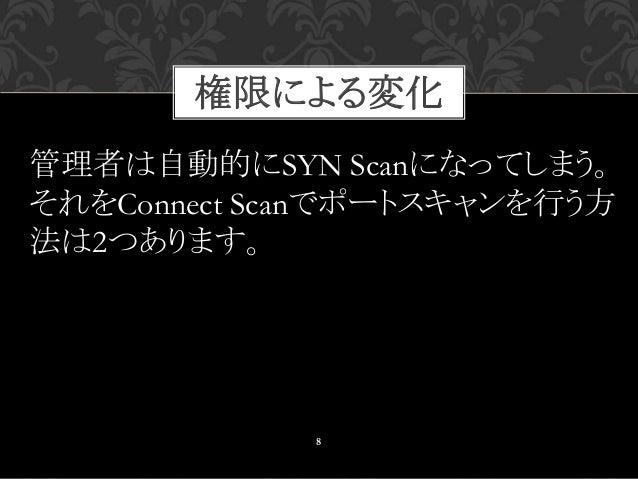 8 管理者は自動的にSYN Scanになってしまう。 それをConnect Scanでポートスキャンを行う方 法は2つあります。 権限による変化