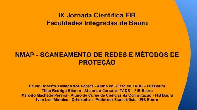 IX Jornada Científica FIB  Faculdades Integradas de Bauru  NMAP - SCANEAMENTO DE REDES E MÉTODOS DE  PROTEÇÃO  Bruno Rober...
