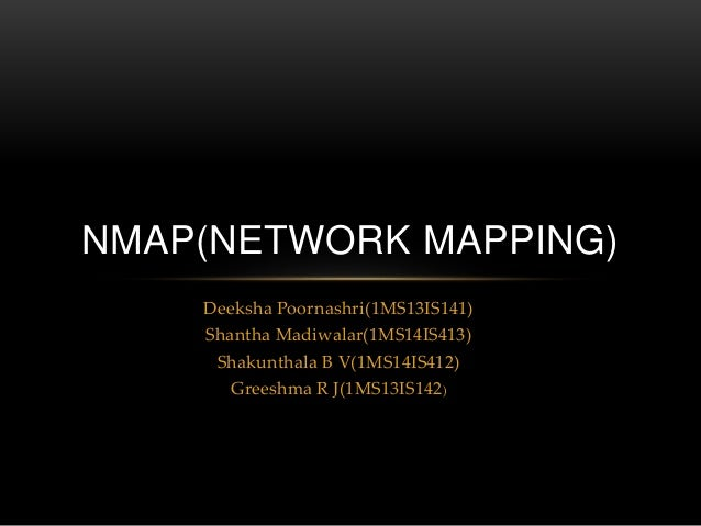 Deeksha Poornashri(1MS13IS141) Shantha Madiwalar(1MS14IS413) Shakunthala B V(1MS14IS412) Greeshma R J(1MS13IS142) NMAP(NET...