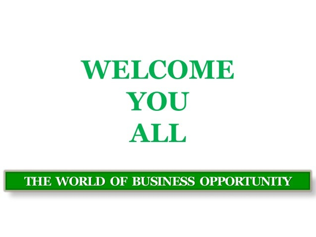 WELCOME  YOU  ALL  THE WORLD OF BUSINESS OPPORTUNITY