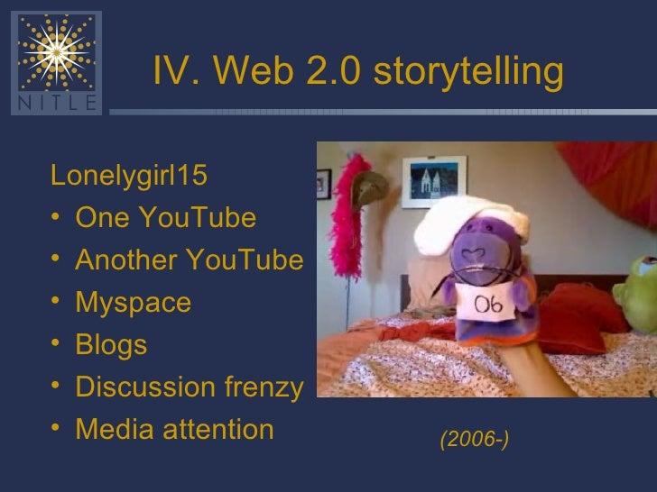 IV. Web 2.0 storytelling <ul><li>Lonelygirl15 </li></ul><ul><li>One YouTube </li></ul><ul><li>Another YouTube </li></ul><u...