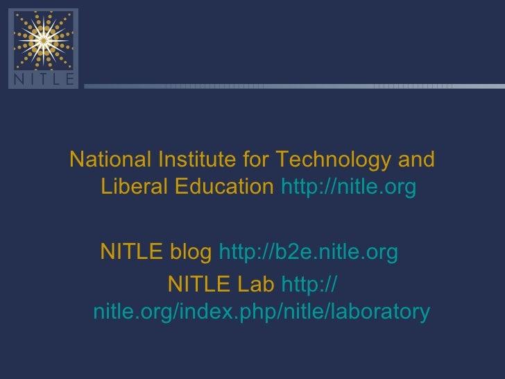 <ul><li>National Institute for Technology and Liberal Education  http:// nitle.org   </li></ul><ul><li>NITLE blog  http://...