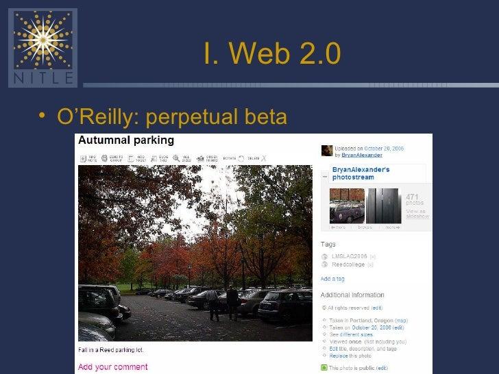 I. Web 2.0 <ul><li>O'Reilly: perpetual beta </li></ul>