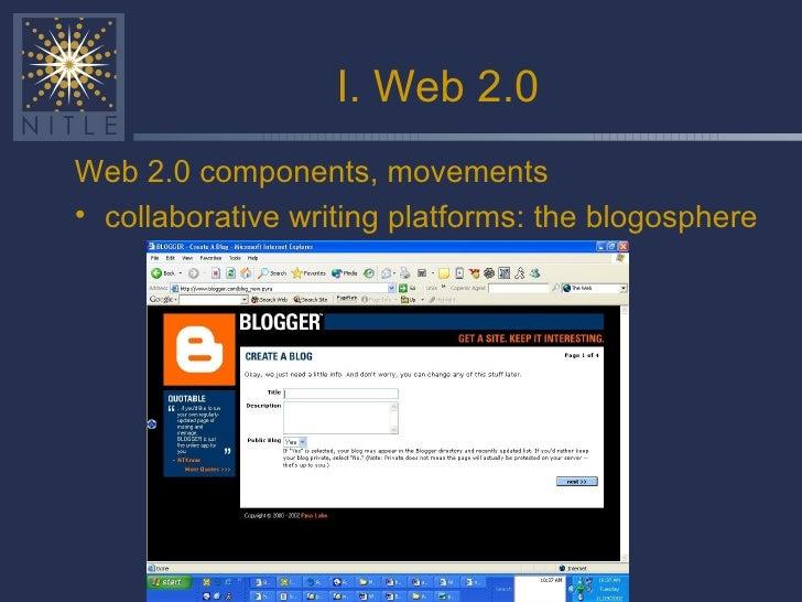 I. Web 2.0 <ul><li>Web 2.0 components, movements </li></ul><ul><li>collaborative writing platforms: the blogosphere </li><...