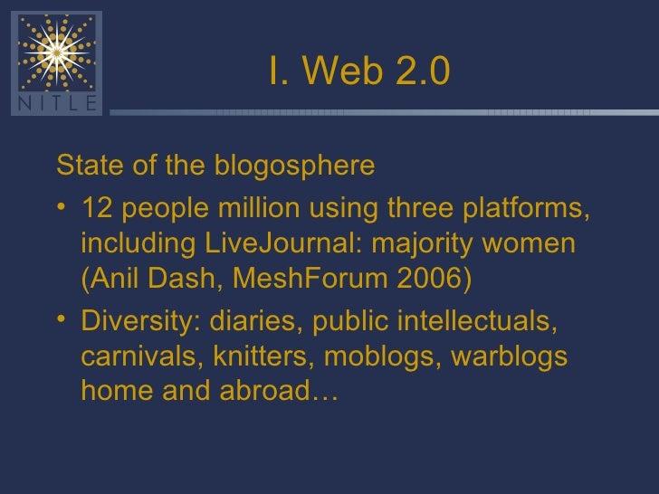 I. Web 2.0 <ul><li>State of the blogosphere </li></ul><ul><li>12 people million using three platforms, including LiveJourn...