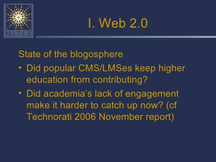 I. Web 2.0 <ul><li>State of the blogosphere </li></ul><ul><li>Did popular CMS/LMSes keep higher education from contributin...