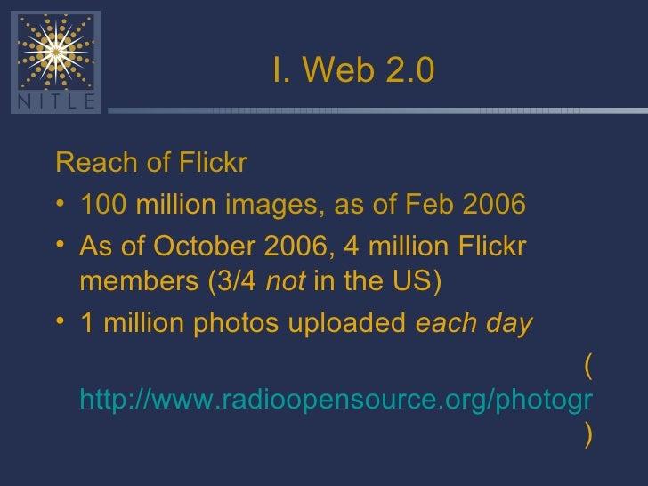 I. Web 2.0 <ul><li>Reach of Flickr </li></ul><ul><li>100  million  images, as of Feb 2006 </li></ul><ul><li>As of October ...