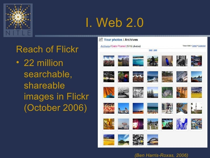 I. Web 2.0 <ul><li>Reach of Flickr </li></ul><ul><li>22 million searchable, shareable images in Flickr (October 2006) </li...
