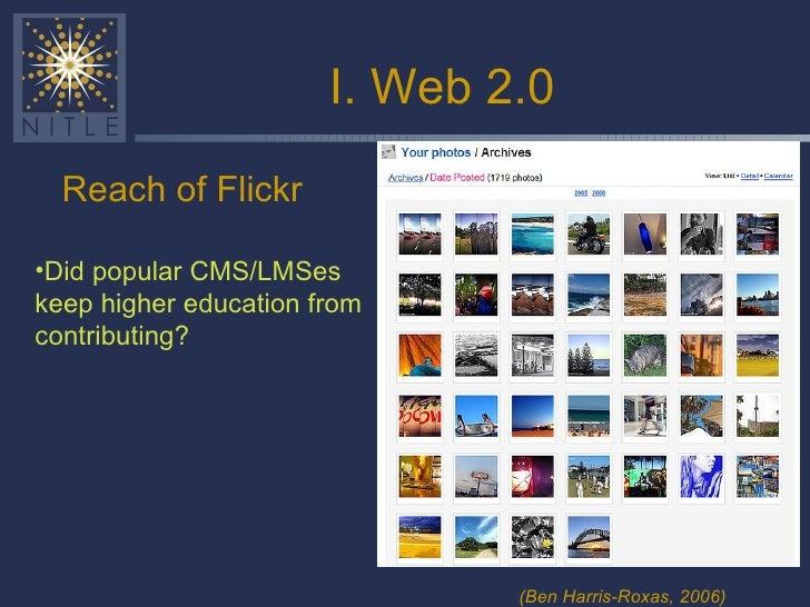 I. Web 2.0 <ul><li>Reach of Flickr </li></ul>(Ben Harris-Roxas, 2006) <ul><li>Did popular CMS/LMSes keep higher education ...