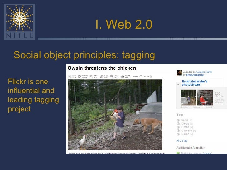 I. Web 2.0 <ul><li>Social object principles: tagging </li></ul>Flickr is one influential and leading tagging project