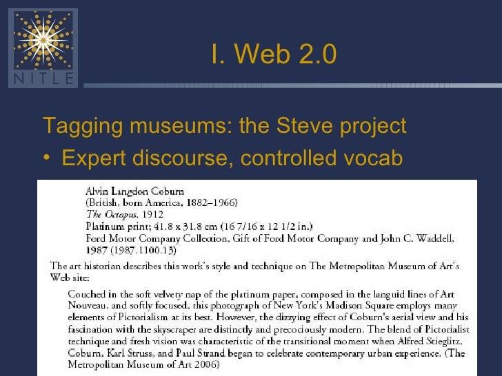 I. Web 2.0 <ul><li>Tagging museums: the Steve project </li></ul><ul><li>Expert discourse, controlled vocab </li></ul>