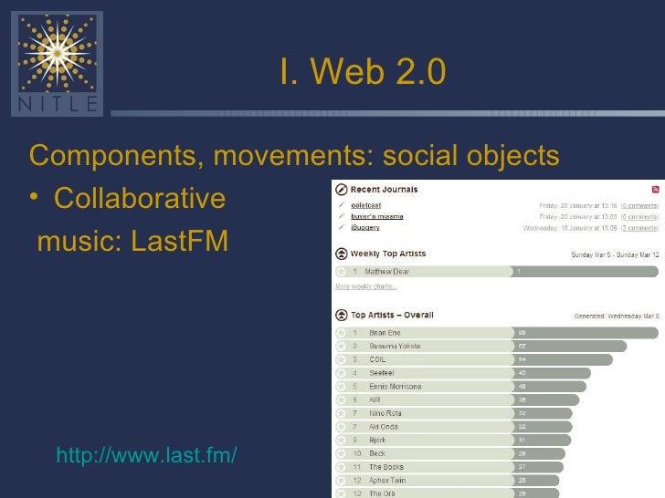 I. Web 2.0 <ul><li>Components, movements: social objects </li></ul><ul><li>Collaborative </li></ul><ul><li>music: LastFM <...