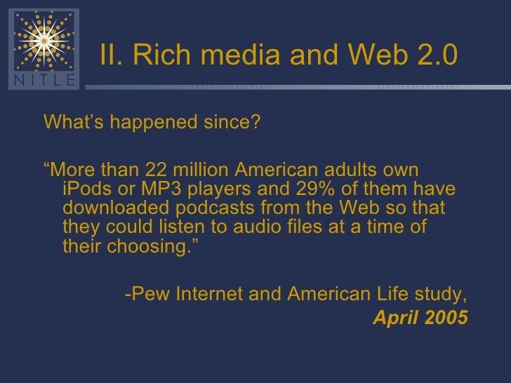 "II. Rich media and Web 2.0 <ul><li>What's happened since? </li></ul><ul><li>"" More than 22 million American adults own iPo..."