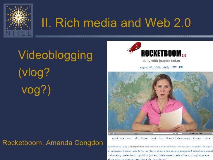 II. Rich media and Web 2.0 <ul><li>Videoblogging </li></ul><ul><li>(vlog? </li></ul><ul><li>vog?) </li></ul>Rocketboom, Am...