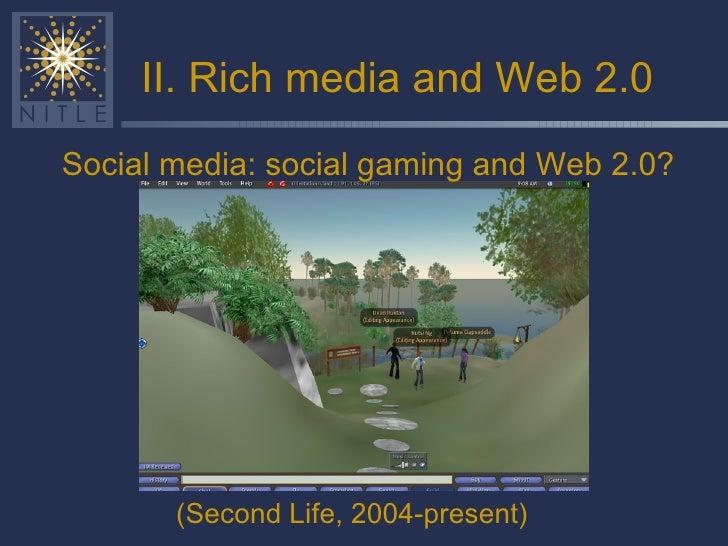 II. Rich media and Web 2.0 <ul><li>(Second Life, 2004-present) </li></ul>Social media: social gaming and Web 2.0?