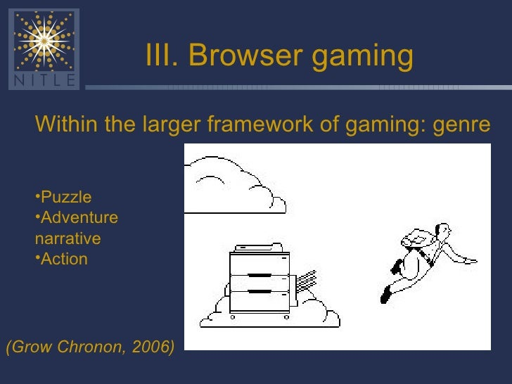 III. Browser gaming <ul><li>Within the larger framework of gaming: genre </li></ul>(Grow Chronon, 2006) <ul><li>Puzzle </l...