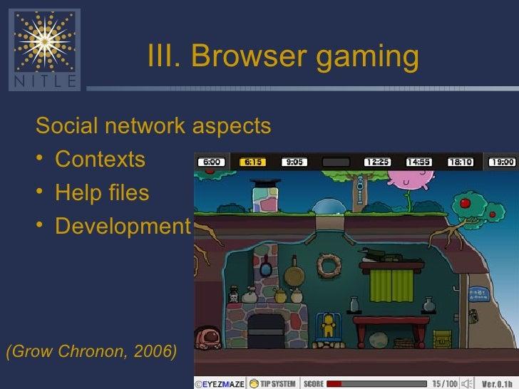 III. Browser gaming <ul><li>Social network aspects </li></ul><ul><li>Contexts </li></ul><ul><li>Help files </li></ul><ul><...