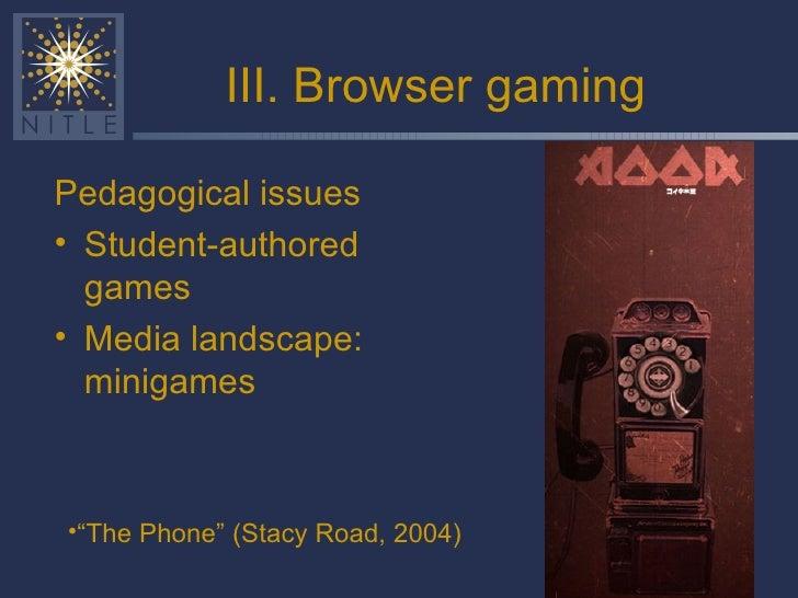 III. Browser gaming <ul><li>Pedagogical issues </li></ul><ul><li>Student-authored games </li></ul><ul><li>Media landscape:...