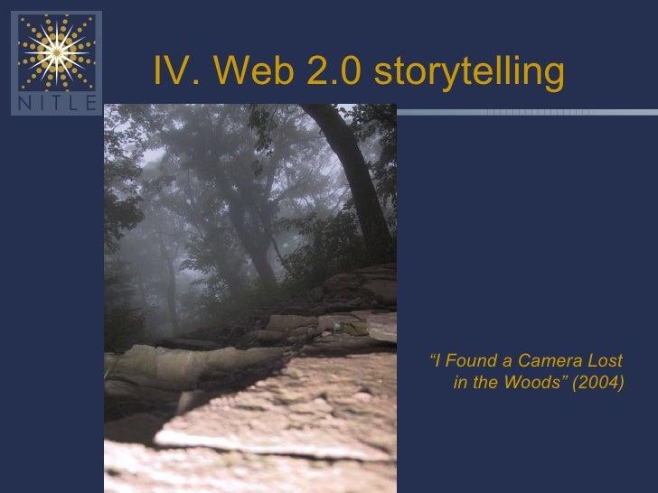 """IV. Web 2.0 storytelling <ul><li>"""" I Found a Camera Lost in the Woods"""" (2004) </li></ul>"""