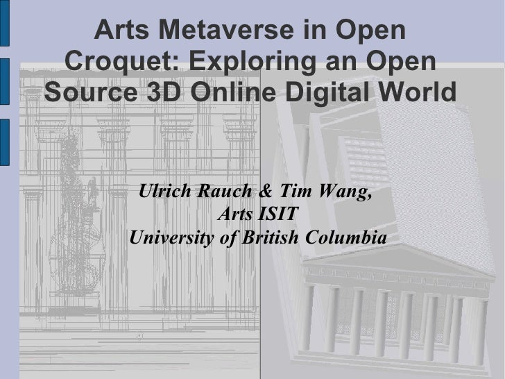 Arts Metaverse in Open Croquet: Exploring an Open Source 3D Online Digital World <ul><ul><li>Ulrich Rauch & Tim Wang,  </l...