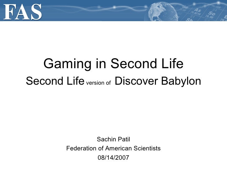 Sachin Patil Federation of American Scientists 08/14/2007 Gaming in Second Life Second Life  version of   Discover Babylon