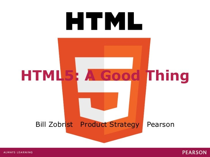 HTML5: A Good Thing Bill Zobrist  Product Strategy  Pearson