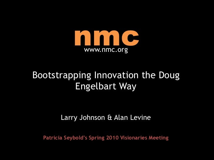 nmc<br />www.nmc.org<br />Bootstrapping Innovation the Doug Engelbart Way<br />Larry Johnson & Alan Levine<br />Patricia S...