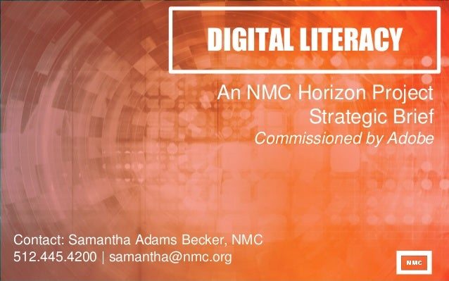 DIGITAL LITERACY An NMC Horizon Project Strategic Brief Commissioned by Adobe Contact: Samantha Adams Becker, NMC 512.445....