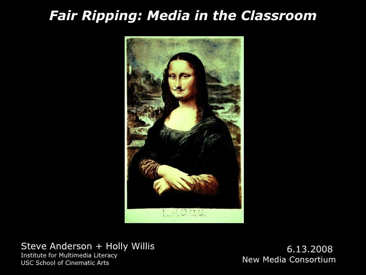 Fair Ripping: Media in the Classroom Steve Anderson + Holly Willis Institute for Multimedia Literacy USC School of Cinemat...