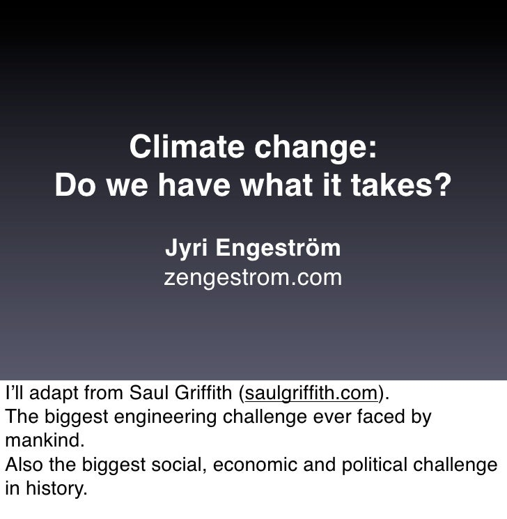 Climate change:      Do we have what it takes?                   Jyri Engeström                   zengestrom.com    I'll a...