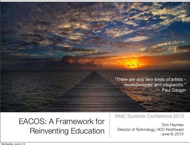 EACOS: A Framework forReinventing EducationNMC Summer Conference 2013Tom HaymesDirector of Technology, HCC-NorthwestJune 6...