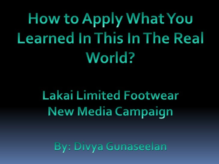 How to Apply What You Learned In This In The Real World?<br />Lakai Limited Footwear <br />New Media Campaign<br />By: Div...