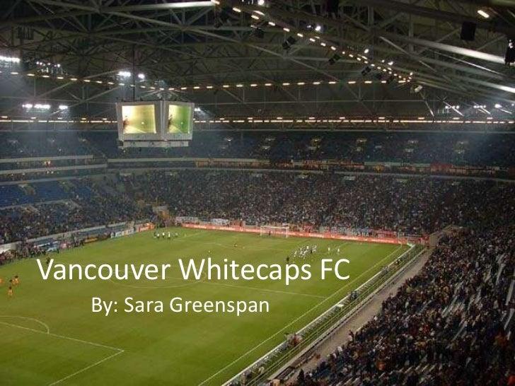 Vancouver Whitecaps FC<br />By: Sara Greenspan<br />