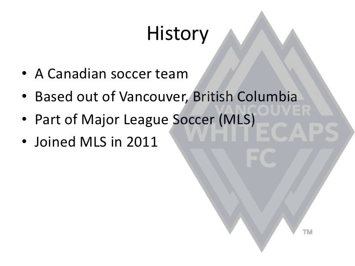 History<br />A Canadian soccer team<br />Based out of Vancouver, British Columbia<br />Part of Major League Soccer (MLS)<b...