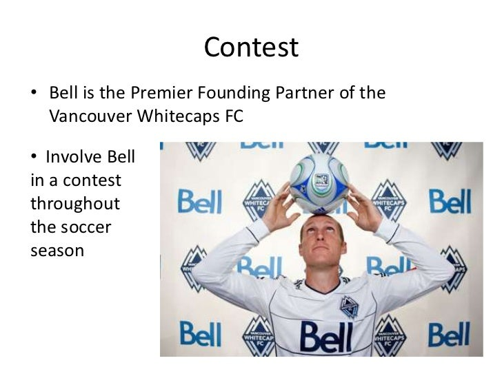 Contest<br />Bell is the Premier Founding Partner of the Vancouver Whitecaps FC<br /><ul><li>  Involve Bell in a contest t...