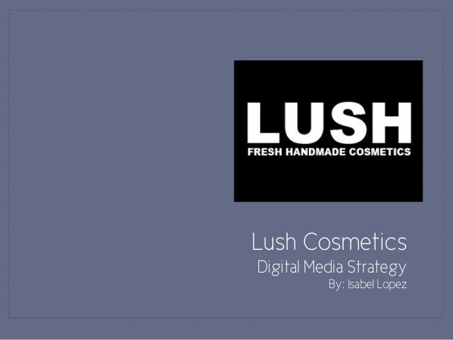 Lush Cosmetics Digital Media Strategy By: Isabel Lopez