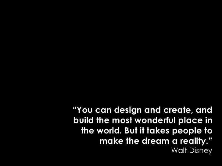 """""""You can design and create, and build the most wonderful place in the world. But it takes people to make the dream a reali..."""
