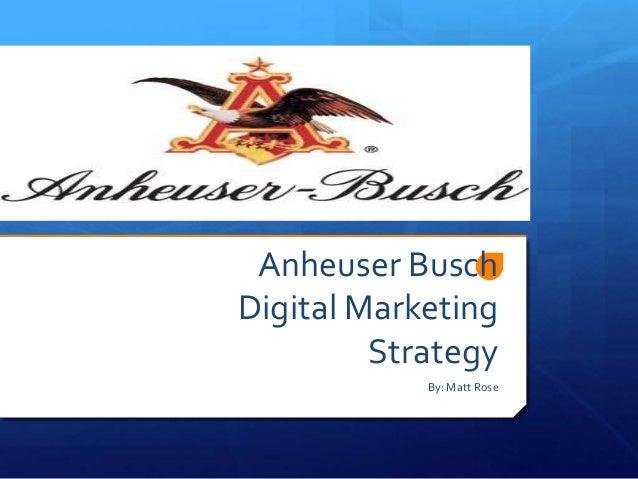 Anheuser Busch Digital Marketing Strategy By: Matt Rose