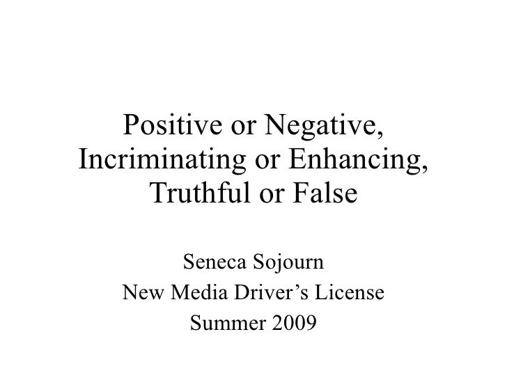 Positive or Negative, Incriminating or Enhancing, Truthful or False Seneca Sojourn New Media Driver's License Summer 2009