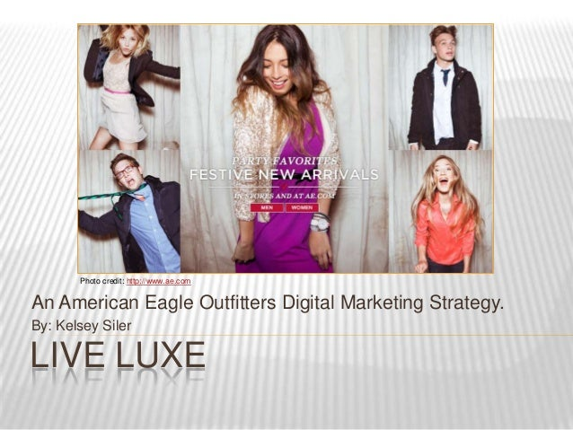 Photo credit: http://www.ae.comAn American Eagle Outfitters Digital Marketing Strategy.By: Kelsey SilerLIVE LUXE
