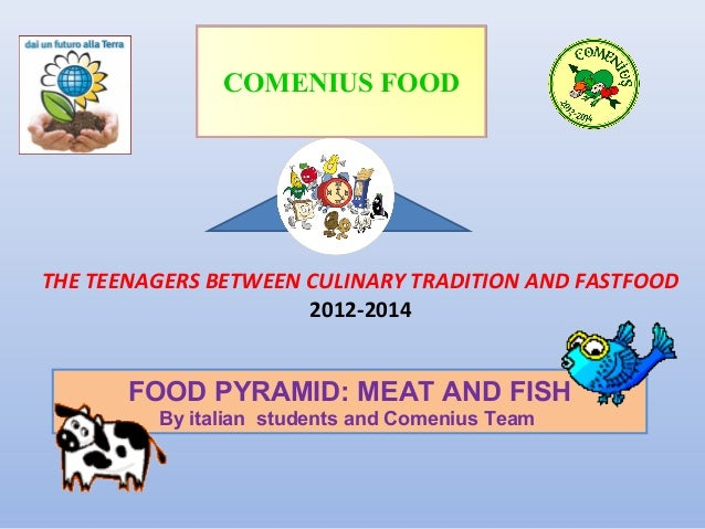 COMENIUS FOOD  THE TEENAGERS BETWEEN CULINARY TRADITION AND FASTFOOD 2012-2014  FOOD PYRAMID: MEAT AND FISH By italian stu...