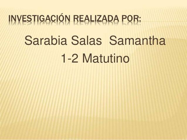 INVESTIGACIÓN REALIZADA POR: Sarabia Salas Samantha 1-2 Matutino