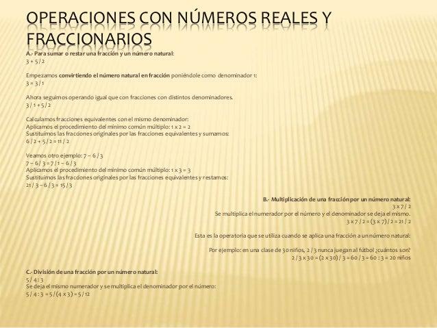 OPERACIONES CON NÚMEROS REALES Y FRACCIONARIOS A.- Para sumar o restar una fracción y un número natural: 3 + 5 / 2 Empezam...